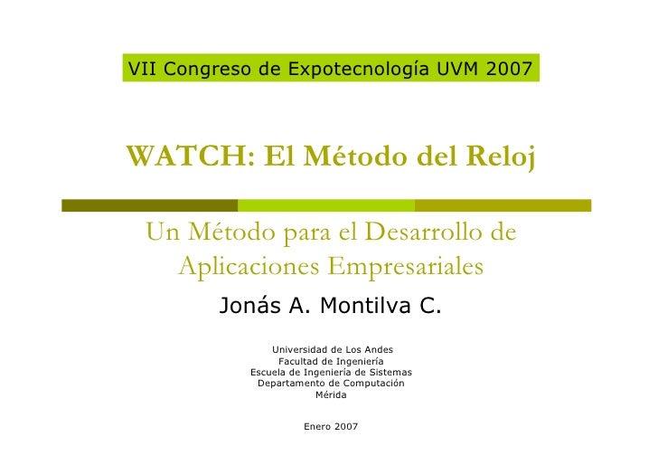 VII Congreso de Expotecnología UVM 2007WATCH: El Método del Reloj Un Método para el Desarrollo de   Aplicaciones Empresari...