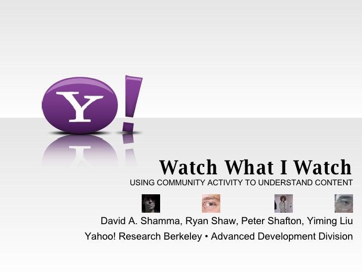 Watch What I Watch USING COMMUNITY ACTIVITY TO UNDERSTAND CONTENT David A. Shamma, Ryan Shaw, Peter Shafton, Yiming Liu Ya...
