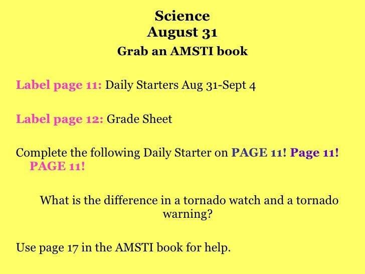 Science August 31 <ul><li>Grab an AMSTI book </li></ul><ul><li>Label page 11:  Daily Starters Aug 31-Sept 4 </li></ul><ul>...