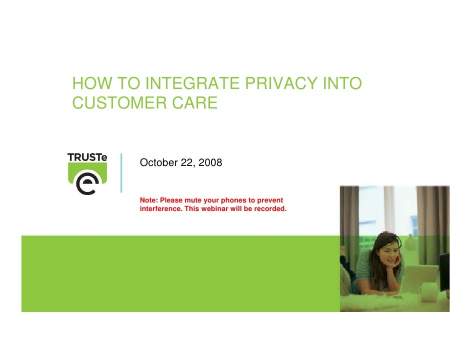 HOW TO INTEGRATE PRIVACY INTO CUSTOMER CARE         October 22, 2008         Note: Please mute your phones to prevent     ...