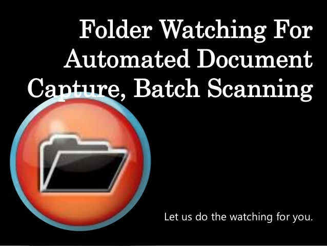 Folder Watching For Automated Document Capture, Batch Scanning  Let us do the watching for you.