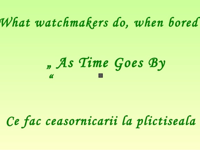""""""" As Time Goes By""""What watchmakers do, when boredCe fac ceasornicarii la plictiseala"""