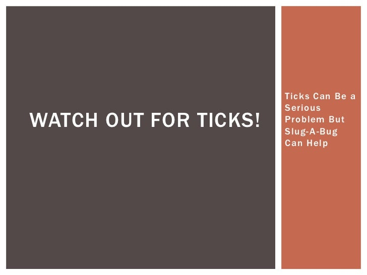 Ticks Can Be a                       SeriousWATCH OUT FOR TICKS!   Problem But                       Slug- A-Bug          ...