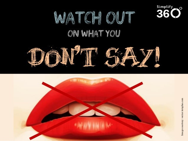 Image courtesy: vector.tutsplus.com  Watch out on what you  DON'T SAY!