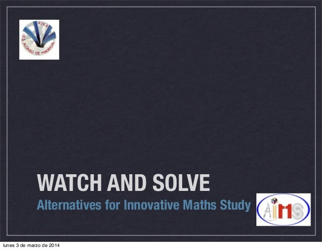 WATCH AND SOLVE Alternatives for Innovative Maths Study lunes 3 de marzo de 2014