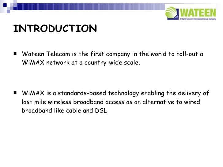 INTRODUCTION     Wateen Telecom is the first company in the world to roll-out a     WiMAX network at a country-wide scale...