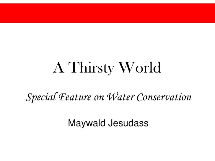 A Thirsty World<br />Special Feature on Water Conservation <br />Maywald Jesudass<br />