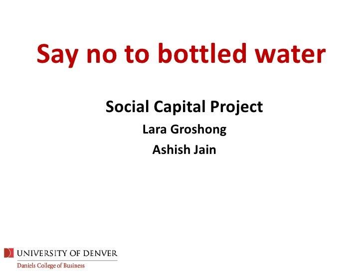Say no to bottled water<br />Social Capital Project<br />Lara Groshong<br />Ashish Jain<br />