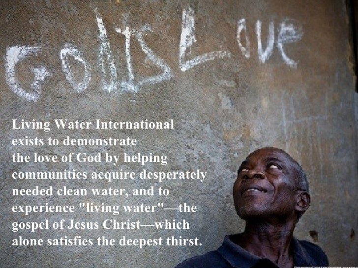 Living Water Internationalexists to demonstratethe love of God by helpingcommunities acquire desperatelyneeded clean water...