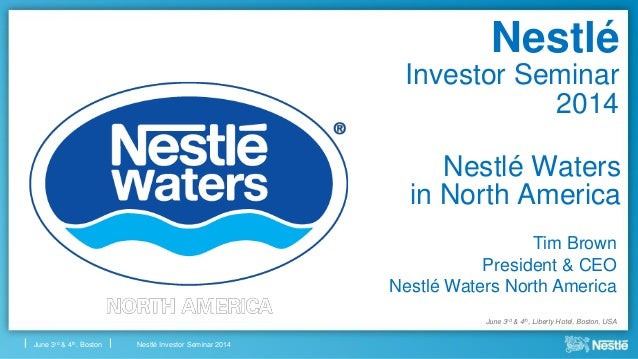 Nestlé Investor Seminar 2014June 3rd & 4th, Boston Nestlé Waters in North America Tim Brown President & CEO Nestlé Waters ...
