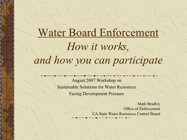 Water Board Enforcement How it works, and how you can participate August 2007 Workshop on Sustainable Solutions for Water ...