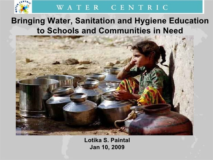 Bringing Water, Sanitation and Hygiene Education to Schools and Communities in Need Lotika S. Paintal Jan 10, 2009