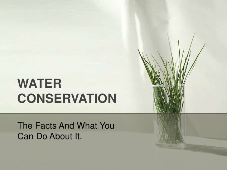 WATER CONSERVATION<br />The Facts And What You Can Do About It.<br />
