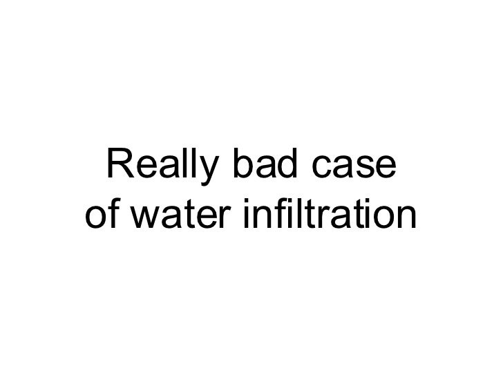 Really bad case of water infiltration