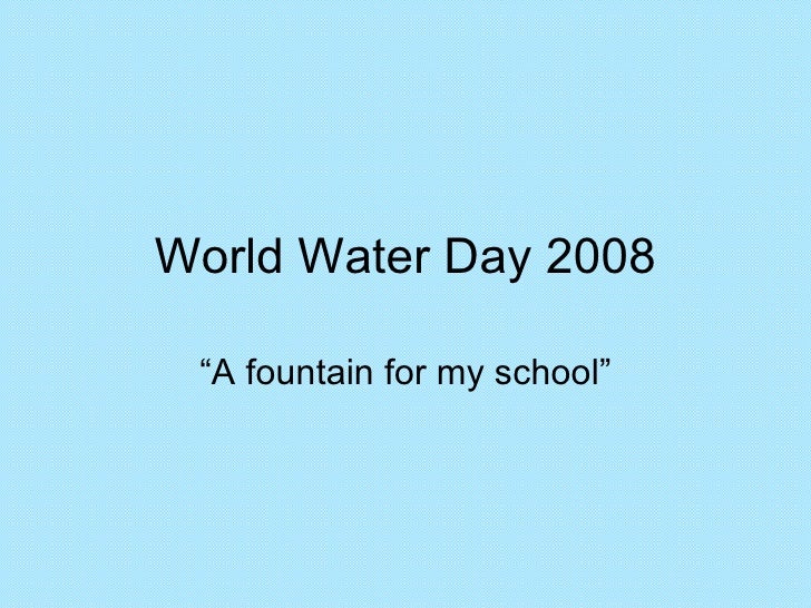 """World Water Day 2008 """"A fountain for my school"""""""