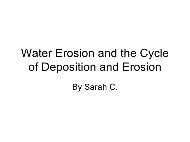 Water Erosion and the Cycle of Deposition and Erosion By Sarah C.