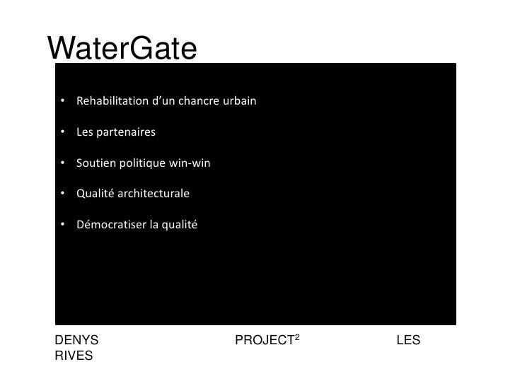 WaterGate• Rehabilitation d'un chancre urbain• Les partenaires• Soutien politique win-win• Qualité architecturale• Démocra...