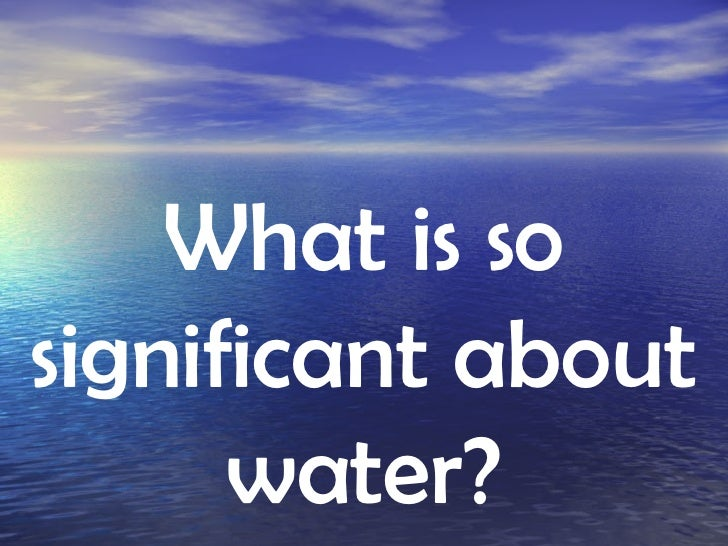 What is so significant about water?
