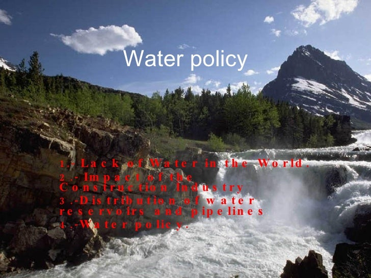 Water policy 1.-  Lack of Water in the World. 2.-  Impact of the Construction Industry 3.- Distribution of water reservoir...