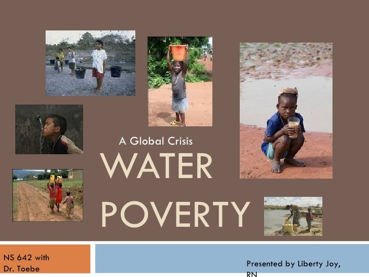 WATER POVERTY A Global Crisis NS 642 with Dr. Toebe Presented by Liberty Joy, RN