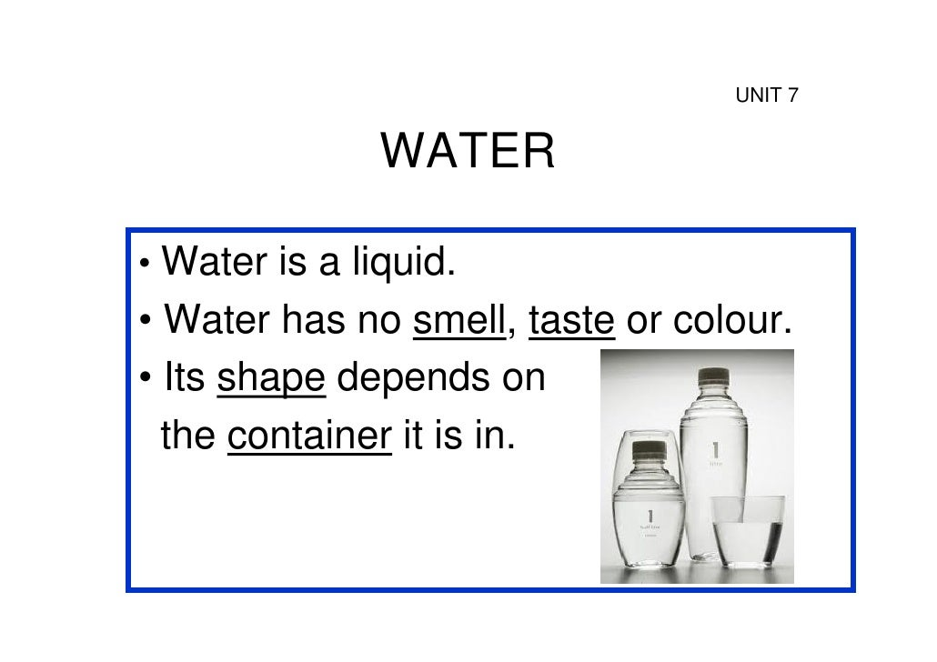UNIT 7               WATER• Water is a liquid.• Water has no smell, taste or colour.• Its shape depends on  the container ...