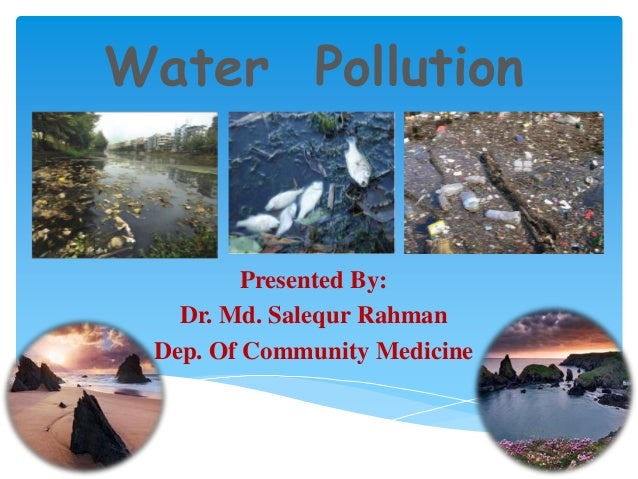 Water Pollution  Presented By: Dr. Md. Salequr Rahman Dep. Of Community Medicine