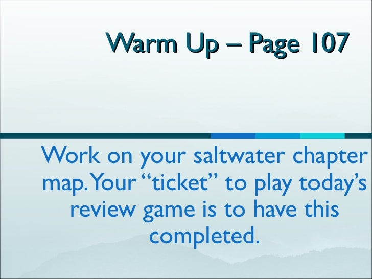 "Warm Up – Page 107  Work on your saltwater chapter map. Your ""ticket"" to play today's review game is to have this completed."