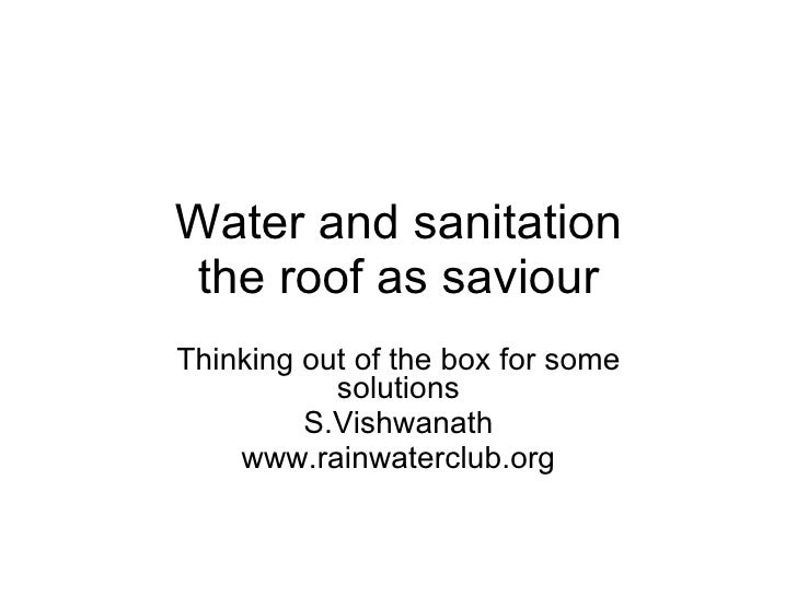 Water and sanitation the roof as saviour Thinking out of the box for some solutions S.Vishwanath www.rainwaterclub.org