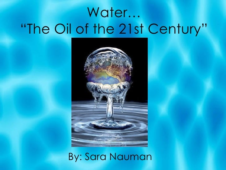 "Water… ""The Oil of the 21st Century"" By: Sara Nauman"