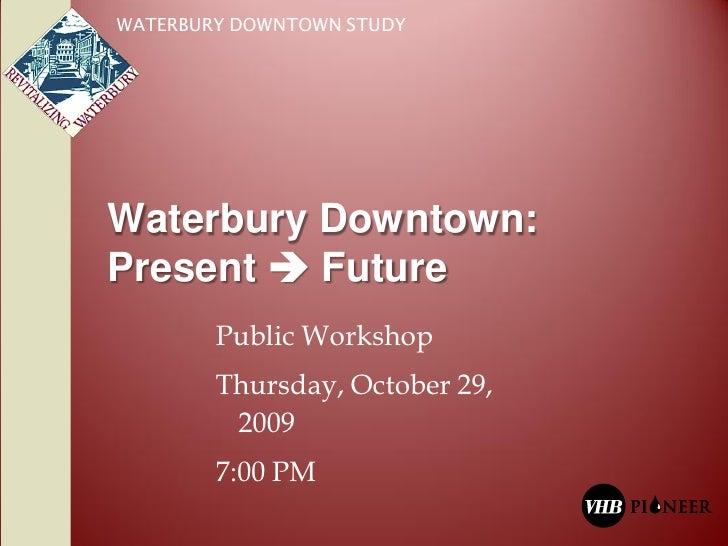 WATERBURY DOWNTOWN STUDY     Waterbury Downtown: Present  Future         Public Workshop         Thursday, October 29,   ...