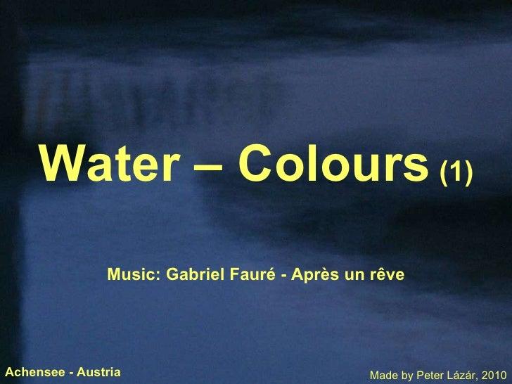 Water – Colours  (1) Music: Gabriel Faur é  - Apr è s un r ê ve Made by Peter Lázár, 2010 Achensee - Austria