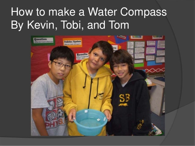 How to make a Water Compass By Kevin, Tobi, and Tom