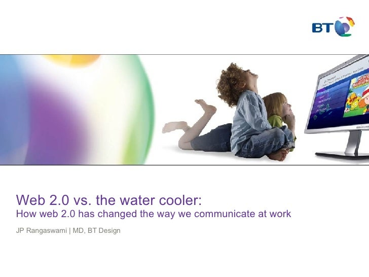 Web 2.0 vs. the water cooler:  How web 2.0 has changed the way we communicate at work  JP Rangaswami | MD, BT Design