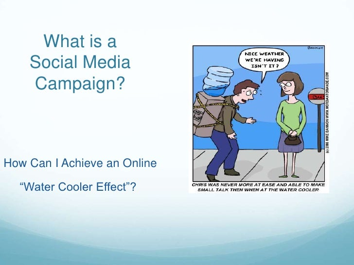 "What is a Social Media Campaign?<br />How Can I Achieve an Online<br />     ""Water Cooler Effect""?  <br />"