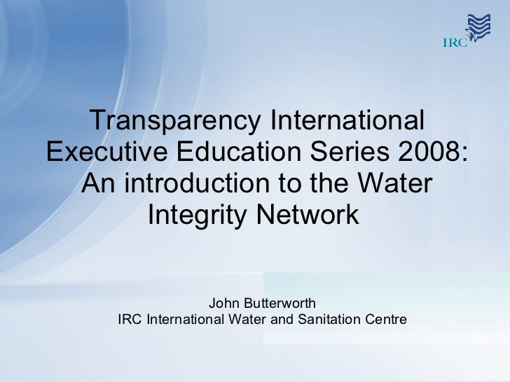 Transparency International Executive Education Series 2008: An introduction to the Water Integrity Network  John Butterwor...