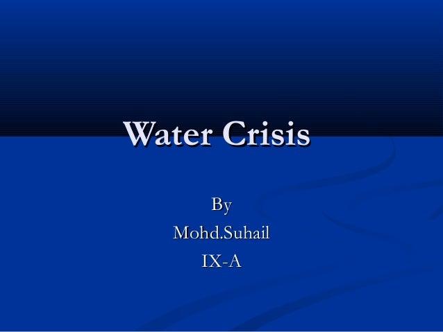 Water CrisisWater Crisis ByBy Mohd.SuhailMohd.Suhail IX-AIX-A