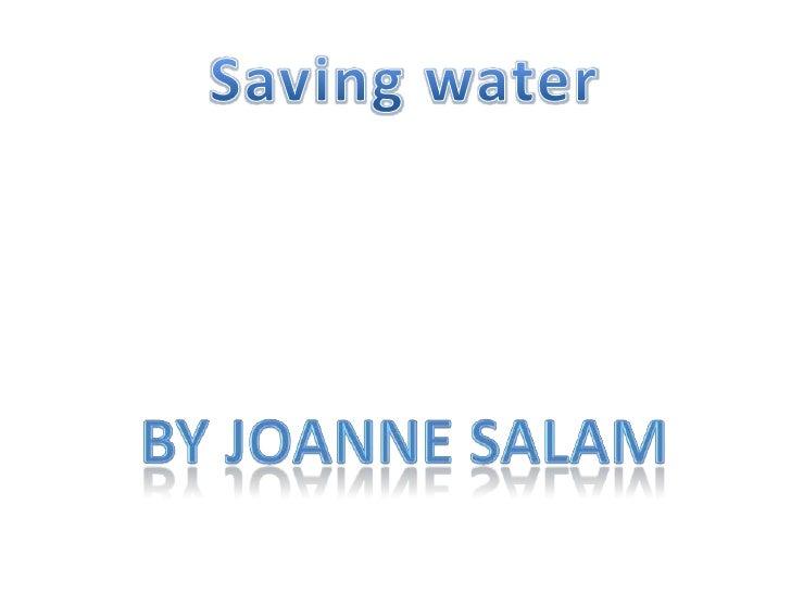 Saving water<br />By Joanne Salam<br />