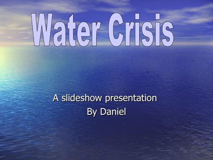 A slideshow presentation  By Daniel Water Crisis