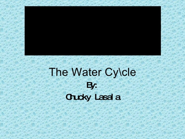 The Water Cycle By: Chucky Lasala