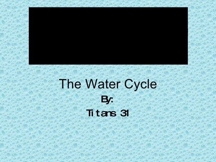 The Water Cycle By: Titans 31