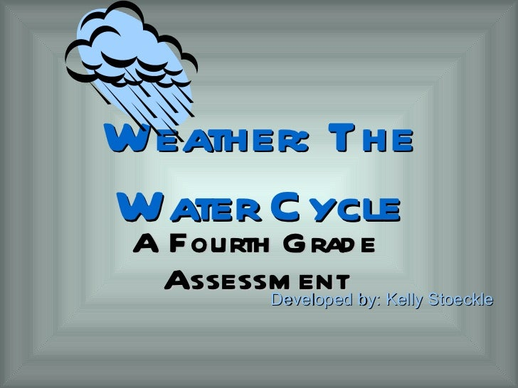 Weather: The Water Cycle A Fourth Grade Assessment Developed by: Kelly Stoeckle