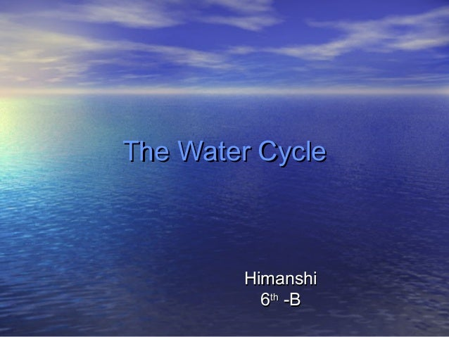 The Water Cycle  Himanshi 6th -B