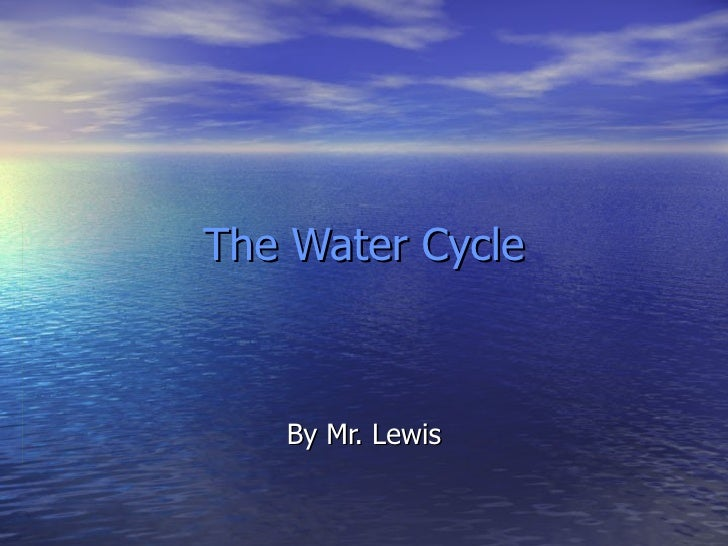 The Water Cycle By Mr. Lewis