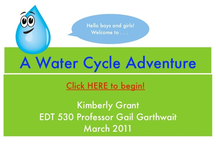 Hello boys and girls!              Welcome to . . .A Water Cycle Adventure        Click HERE to begin!          Kimberly G...