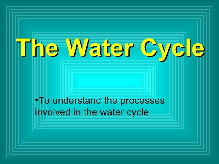 The Water Cycle <ul><li>To understand the processes involved in the water cycle </li></ul>