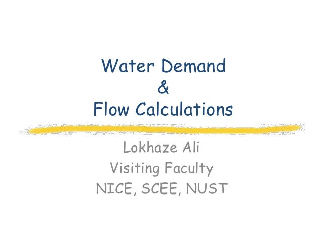Water Demand       &Flow Calculations   Lokhaze Ali Visiting FacultyNICE, SCEE, NUST