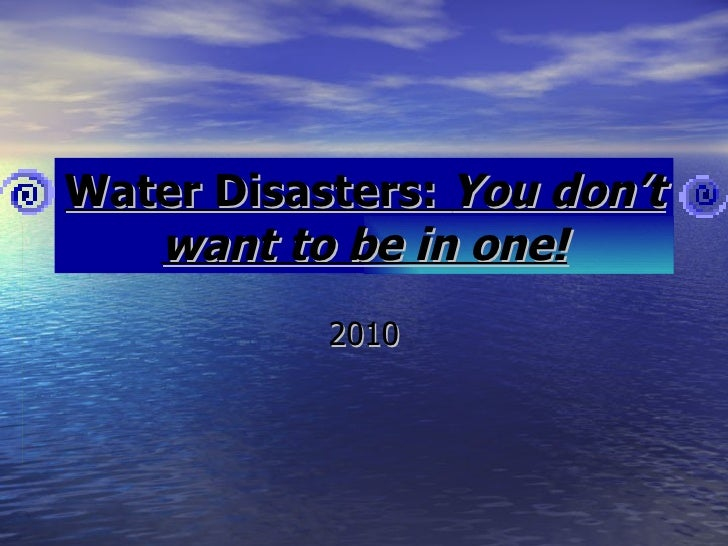 Water Disasters:  You don't want to be in one! 2010