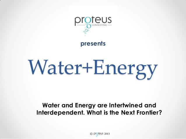 © 2013Water+EnergyWater and Energy are Intertwined andInterdependent. What is the Next Frontier?presents