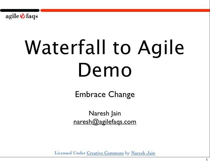 Waterfall to Agile      Demo             Embrace Change                  Naresh Jain            naresh@agilefaqs.com      ...