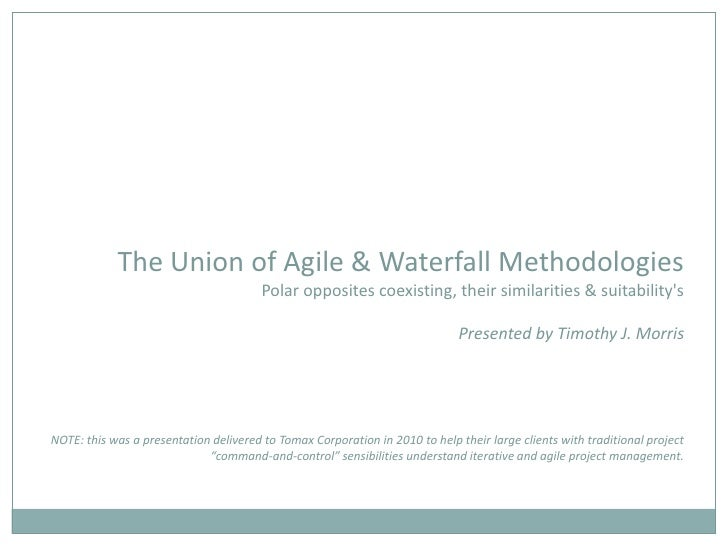 The Union of Agile & Waterfall MethodologiesPolar opposites coexisting, their similarities & suitability'sPresented by Tim...